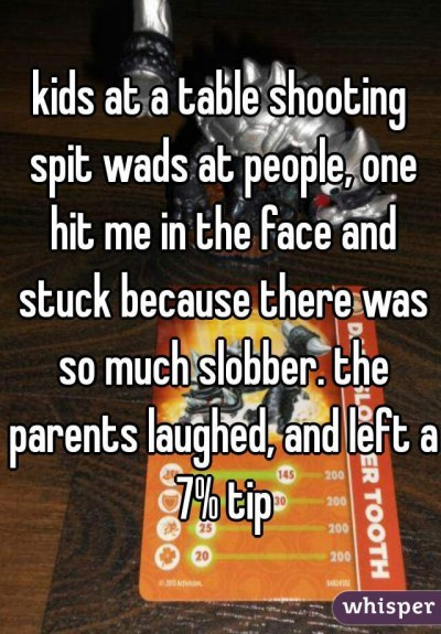 kids at a table shooting spit wads at people, one hit me in the face and stuck because there was so much slobber. the parents laughed, and left a 7% tip