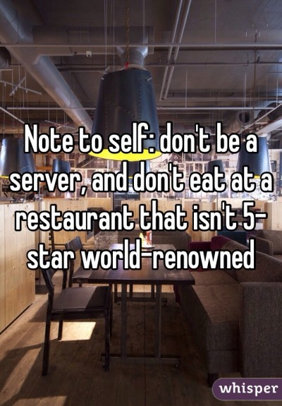 Note to self: don't be a server, and don't eat at a restaurant that isn't 5-star world-renowned