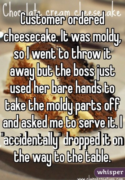 "Customer ordered cheesecake. It was moldy, so I went to throw it away but the boss just used her bare hands to take the moldy parts off and asked me to serve it. I ""accidentally"" dropped it on the way to the table."